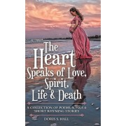 The Heart Speaks of Love, Spirit, Life & Death: A Collection of Poems, Songs & Short Rhyming Stories, Hardcover/Doris S. Hall