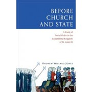 Before Church and State: A Study of Social Order in the Sacramental Kingdom of St. Louis IX, Hardcover/Andrew Willard Jones