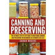 Canning and Preserving: The Ultimate Step-by-Step Guide to Mastering Canning and Preserving for Beginners in 30 Minutes or Less!, Paperback/Sarah Rogers