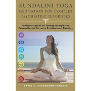 Kundalini Yoga Meditation for Complex Psychiatric Disorders: Techniques Specific for Treating the Psychoses, Personality, and Pervasive Developmental, Hardcover/David Shannahoff-Khalsa