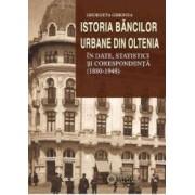Istoria bancilor urbane din Oltenia in date statistici si corespondenta 1880-1948 - Georgeta Ghionea