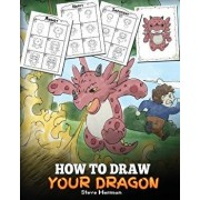 How to Draw Your Dragon: Learn How to Draw Cute Dragons with Different Emotions. a Fun and Easy Step by Step Guide to Draw Dragons for Kids., Paperback/Steve Herman