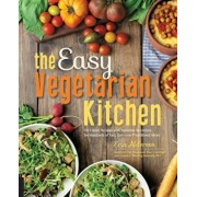 The Easy Vegetarian Kitchen: 50 Classic Recipes with Seasonal Variations for Hundreds of Fast, Delicious Plant-Based Meals, Paperback/Erin Alderson
