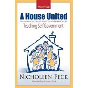 A House United: Changing Children's Hearts and Behaviors by Teaching Self Government, Paperback/Nicholeen Peck