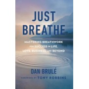 Just Breathe: Mastering Breathwork for Success in Life, Love, Business, and Beyond, Hardcover