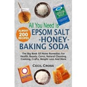 All You Need Is Epsom Salt, Honey and Baking Soda: The Big Book of Home Remedies for Health, Beauty, Cures, Natural Cleaning, Cooking, Crafts, Weight, Paperback/Cecil Cross
