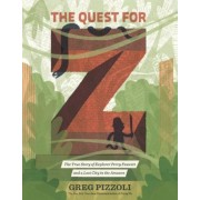 The Quest for Z: The True Story of Explorer Percy Fawcett and a Lost City in the Amazon, Hardcover
