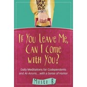 If You Leave Me, Can I Come with You': Daily Meditations for Codependents and Al-Anons . . . with a Sense of Humor, Paperback/Misti B