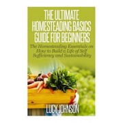 The Ultimate Homesteading Basics Guide for Beginners: The Homesteading Essentials on How to Build a Life of Self Sufficiency and Sustainability/Lucy Johnson