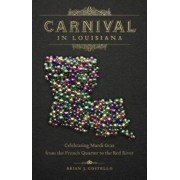 Carnival in Louisiana: Celebrating Mardi Gras from the French Quarter to the Red River, Hardcover/Brian J. Costello