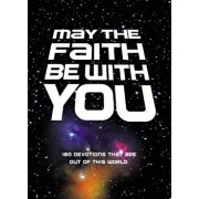 May the Faith Be with You: 180 Devotions That Are Out of This World, Hardcover/Zondervan
