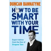 How To Be Smart With Your Time. Expert Advice from the Star of Dragons' Den, Paperback/Duncan Bannatyne