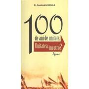 100 de ani de unitate. Unitatea, incotro'/Constantin Necula