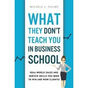 What They Don't Teach You In Business School: Real-World Sales And Service Skills You Need To Win And Wow Clients!, Paperback/Michele L. Fleury