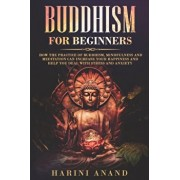 Buddhism for Beginners: How The Practice of Buddhism, Mindfulness and Meditation Can Increase Your Happiness and Help You Deal With Stress and, Paperback/Harini Anand