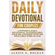 Daily Devotional for Couples: A Powerful Daily Devotional to Strengthen Your Relationship with the Infallible Word of God, Paperback/Alexis G. Roldan