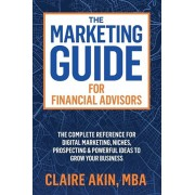 The Marketing Guide For Financial Advisors: The Complete Reference for Digital Marketing, Niches, Prospecting, and Powerful Ideas to Grow Your Busines, Paperback/Mba Claire Akin