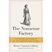 The Nonsense Factory: The Making and Breaking of the American Legal System, Hardcover/Bruce Cannon Gibney
