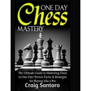 Chess: One Day Chess Mastery: The Ultimate Guide to Mastering Chess in One Day! Proven Tactic & Strategies for Playing Like a, Paperback/Craig Santoro