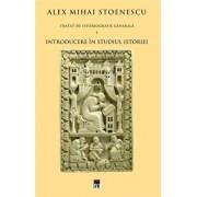 Introducere in studiul istoriei, Tratat de istoriografie, Vol. 1/Alex Mihai Stoenescu