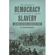 The Problem of Democracy in the Age of Slavery: Garrisonian Abolitionists and Transatlantic Reform, Paperback/W. Caleb McDaniel