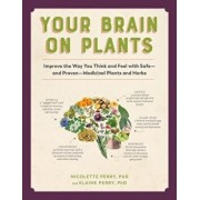 Your Brain on Plants: Improve the Way You Think and Feel with Safe--And Proven--Medicinal Plants and Herbs, Paperback/Nicolette Perry