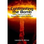 Confronting the Bomb: A Short History of the World Nuclear Disarmament Movement, Paperback/Lawrence S. Wittner