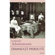 Dimineata pierduta (editia a XI-a)/Gabriela Adamesteanu