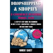 Dropshipping & Shopify E-Commerce Business Model 2020: A Step-by-Step Guide for Beginners on How to Start a Dropshipping E-Commerce Business and Make, Paperback/Robert Kasey