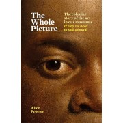 The Whole Picture: The Colonial Story of the Art in Our Museums... and Why We Need to Talk about It, Hardcover/Alice Procter