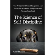 The Science of Self-Discipline: The Willpower, Mental Toughness, and Self-Control to Resist Temptation and Achieve Your Goals, Paperback/Peter Hollins