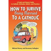 How to Survive Being Married to a Cathol: A Frank and Honest Guide to Catholic Attitudes, Beliefs, and Practices, Paperback/Michael Henesy