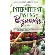 Intermittent Fasting for Beginners: Learn How to Transform Your Body in 30 Days or Less with This Complete Weight Loss Guide for Men and Women, Paperback/Jason Brooks