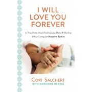 I Will Love You Forever: A True Story about Finding Life, Hope & Healing While Caring for Hospice Babies, Paperback/Cori Salchert