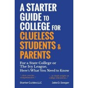A Starter Guide to College for Clueless Students & Parents: From the Basics to the Fine Print, for a State College or the Ivies: This Is What You Need