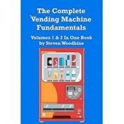 The Complete Vending Machine Fundamentals: Volumes 1 & 2 in One Book, Paperback/Steven Woodbine