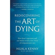 Rediscovering the Art of Dying: How Jesus' Experience and Our Stories Reveal a New Vision of Compassionate Care, Paperback/Nuala Kenny