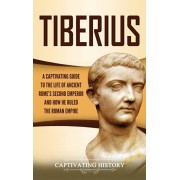 Tiberius: A Captivating Guide to the Life of Ancient Rome's Second Emperor and How He Ruled the Roman Empire, Hardcover/Captivating History