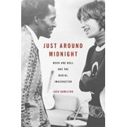 Just Around Midnight: Rock and Roll and the Racial Imagination, Hardcover/Jack Hamilton