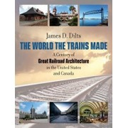 The World the Trains Made: A Century of Great Railroad Architecture in the United States and Canada, Hardcover/James D. Dilts