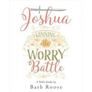 Joshua - Women's Bible Study Participant Workbook: Winning the Worry Battle, Paperback/Barb Roose