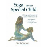 Yoga for the Special Child: A Therapeutic Approach for Infants and Children with Down Syndrome, Cerebral Palsy, Autism Spectrum Disorders and Lear, Paperback/Sonia Sumar