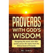 Proverbs with God's Wisdom: Navigating life wisely with 400+ quotes across 30+ topics from the Biblical book of Proverbs, Paperback/ML James