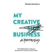 My Creative (Side) Business: The Insightful Guide to Turning Your Side Projects Into a Full-Time Creative Business, Paperback/Monika Kanokova