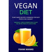 Vegan Diet: Plant Based Recipes Cookbook for Busy People on a Budget (Breakfast, Lunch & Dinner Ideas to Keep You on the Track of, Paperback/Frank Manns