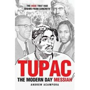 Tupac: The Modern Day Messiah: The Rose That Had Grown from Concrete, Paperback/Andrew Acampora