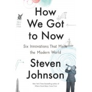 How We Got to Now: Six Innovations That Made the Modern World, Hardcover