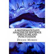 A Mathematician's Analysis of Sentence Structure and Punctuation: How to Write Proper Sentences with Proper Punctuation, Paperback/Dennis Morris