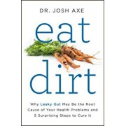 Eat Dirt: Why Leaky Gut May Be the Root Cause of Your Health Problems and 5 Surprising Steps to Cure It, Hardcover/Josh Axe