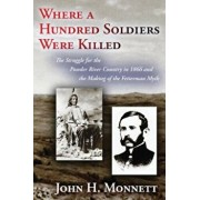 Where a Hundred Soldiers Were Killed: The Struggle for the Powder River Country in 1866 and the Making of the Fetterman Myth, Paperback/John H. Monnett